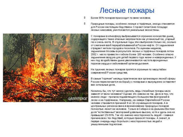 Лесные пожары Более 90% пожаров происходит по вине человека Природные пожары, особенно лесные и торфяные, иногда становятся для России настоящим бедствием. Сгорают гигантские площади лесных массивов, уничтожаются уникальные экосистемы. С пожарами в …