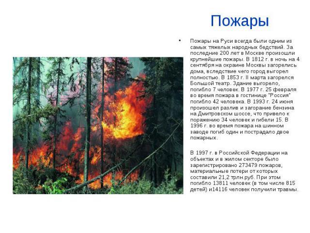 Пожары Пожары на Руси всегда были одним из самых тяжелых народных бедствий. За последние 200 лет в Москве произошли крупнейшие пожары. В 1812 г. в ночь на 4 сентября на окраине Москвы загорелись дома, вследствие чего город выгорел полностью. В 1853 …