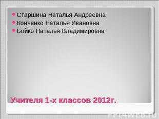 Учителя 1-х классов 2012г. Старшина Наталья Андреевна Конченко Наталья Ивановна