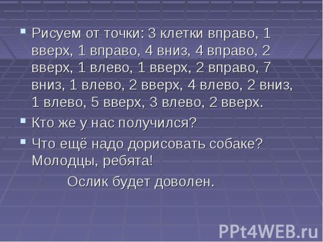 Рисуем от точки: 3 клетки вправо, 1 вверх, 1 вправо, 4 вниз, 4 вправо, 2 вверх, 1 влево, 1 вверх, 2 вправо, 7 вниз, 1 влево, 2 вверх, 4 влево, 2 вниз, 1 влево, 5 вверх, 3 влево, 2 вверх. Кто же у нас получился? Что ещё надо дорисовать собаке? Молодц…