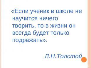 «Если ученик в школе не научится ничего творить, то в жизни он всегда будет толь