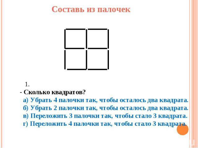 Составь из палочек 1. - Сколько квадратов? а) Убрать 4 палочки так, чтобы осталось два квадрата. б) Убрать 2 палочки так, чтобы осталось два квадрата. в) Переложить 3 палочки так, чтобы стало 3 квадрата. г) Переложить 4 палочки так, чтобы стало 3 кв…