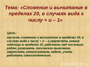 Тема: «Сложение и вычитание в пределах 20, в случаях вида к числу + и – 1» Цель: