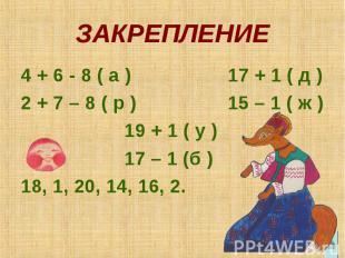 ЗАКРЕПЛЕНИЕ 4 + 6 - 8 ( а ) 17 + 1 ( д ) 2 + 7 – 8 ( р ) 15 – 1 ( ж ) 19 + 1 ( у