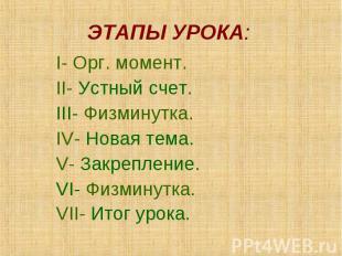 ЭТАПЫ УРОКА: I- Орг. момент. II- Устный счет. III- Физминутка. IV- Новая тема. V