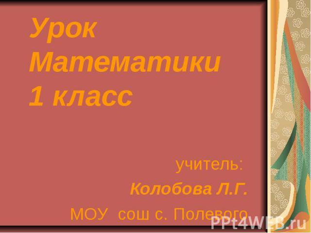 Урок Математики 1 класс учитель: Колобова Л.Г. МОУ сош с. Полевого