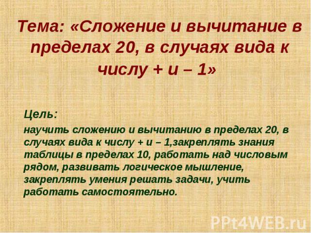 Тема: «Сложение и вычитание в пределах 20, в случаях вида к числу + и – 1» Цель: научить сложению и вычитанию в пределах 20, в случаях вида к числу + и – 1,закреплять знания таблицы в пределах 10, работать над числовым рядом, развивать логическое мы…