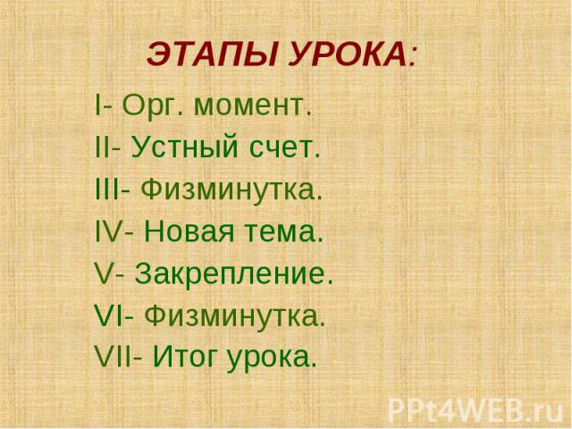 ЭТАПЫ УРОКА: I- Орг. момент. II- Устный счет. III- Физминутка. IV- Новая тема. V- Закрепление. VI- Физминутка. VII- Итог урока.