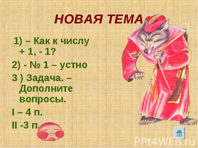 НОВАЯ ТЕМА 1) – Как к числу + 1, - 1? 2) - № 1 – устно 3 ) Задача. –Дополните вопросы. I – 4 п. II -3 п.