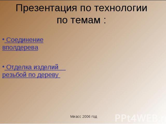 Соединение вполдерева Отделка изделий резьбой по дереву Миасс 2006 год Презентация по технологии по темам :