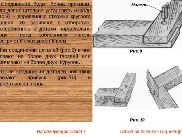 Соединение будет более прочным, если дополнительно установить нагели (рис.8) – деревянные стержни круглого сечения. Их забивают в отверстие, просверлённое в детали параллельно торцу. Перед забиванием нагель заостряют и смазывают клеем. При соединени…