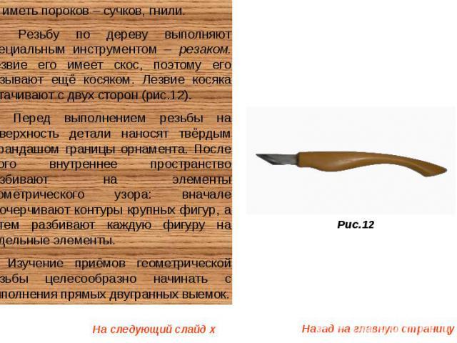 не иметь пороков – сучков, гнили. Резьбу по дереву выполняют специальным инструментом – резаком. Лезвие его имеет скос, поэтому его называют ещё косяком. Лезвие косяка затачивают с двух сторон (рис.12). Перед выполнением резьбы на поверхность детали…