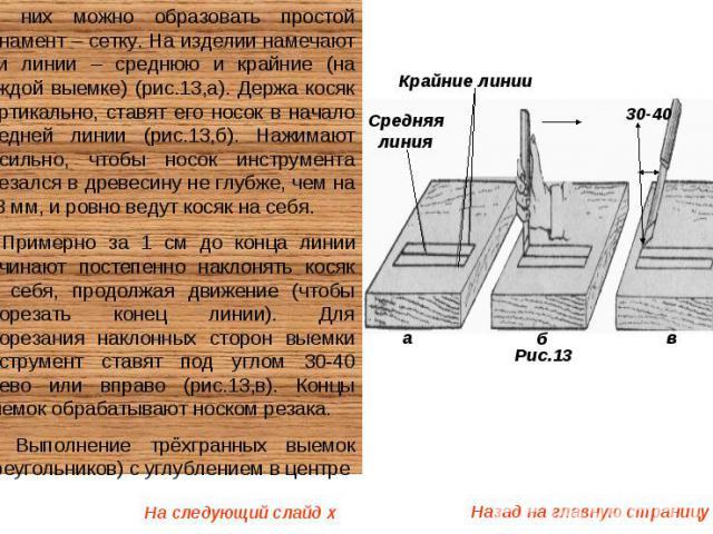 Из них можно образовать простой орнамент – сетку. На изделии намечают три линии – среднюю и крайние (на каждой выемке) (рис.13,а). Держа косяк вертикально, ставят его носок в начало средней линии (рис.13,б). Нажимают несильно, чтобы носок инструмент…