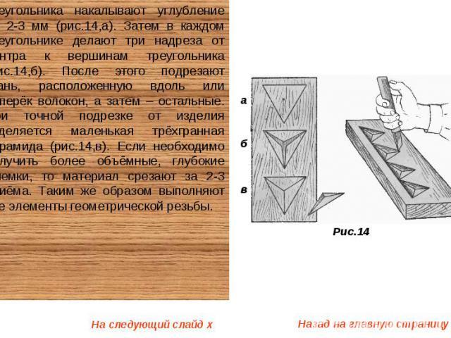 треугольника накалывают углубление на 2-3 мм (рис.14,а). Затем в каждом треугольнике делают три надреза от центра к вершинам треугольника (рис.14,б). После этого подрезают грань, расположенную вдоль или поперёк волокон, а затем – остальные. При точн…