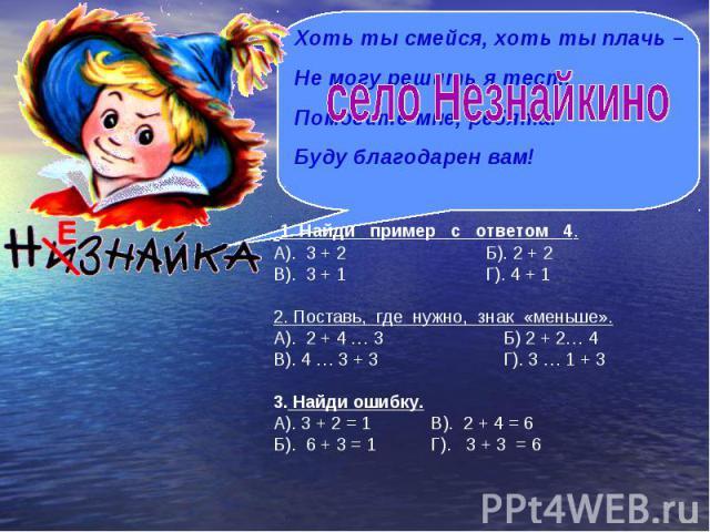 Хоть ты смейся, хоть ты плачь – Не могу решить я тест. Помогите мне, ребята! Буду благодарен вам! 1. Найди пример с ответом 4. А). 3 + 2 Б). 2 + 2 В). 3 + 1 Г). 4 + 1 2. Поставь, где нужно, знак «меньше». А). 2 + 4 … 3 Б) 2 + 2… 4 В). 4 … 3 + 3 Г). …
