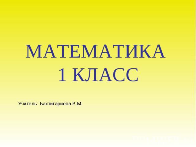Учитель: Бахтигариева В.М. МАТЕМАТИКА 1 КЛАСС