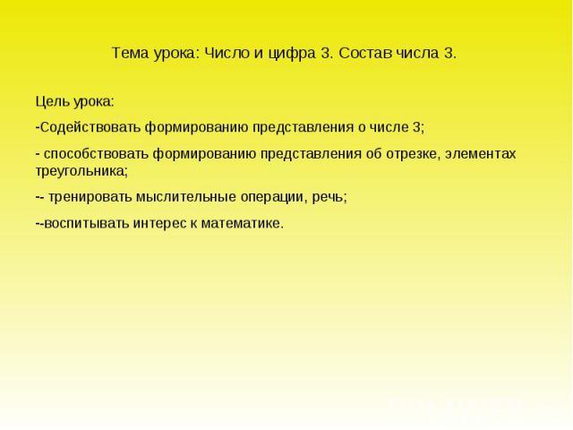 Тема урока: Число и цифра 3. Состав числа 3. Цель урока: Содействовать формированию представления о числе 3; способствовать формированию представления об отрезке, элементах треугольника; - тренировать мыслительные операции, речь; -воспитывать интере…