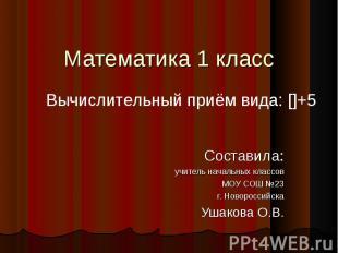 Математика 1 класс Составила: учитель начальных классов МОУ СОШ №23 г. Новоросси