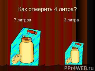 Как отмерить 4 литра? 7 литров 3 литра