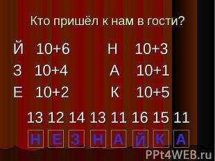 Кто пришёл к нам в гости? Й 10+6 Н 10+3 З 10+4 А 10+1 Е 10+2 К 10+5 13 12 14 13