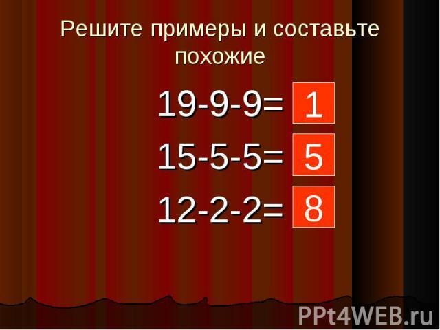 Решите примеры и составьте похожие 19-9-9=15-5-5=12-2-2= 1 5 8