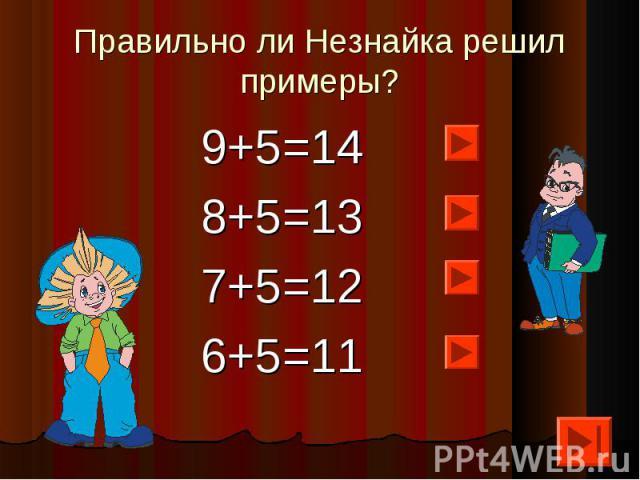 Правильно ли Незнайка решил примеры? 9+5=148+5=137+5=126+5=11