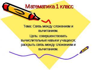 Математика 1 классТема: Связь между сложением и вычитанием.Цель: совершенствоват