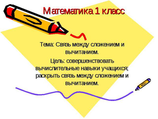 Математика 1 классТема: Связь между сложением и вычитанием.Цель: совершенствовать вычислительные навыки учащихся; раскрыть связь между сложением и вычитанием.
