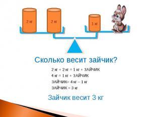 1 кг 2 кг 2 кг Сколько весит зайчик? 2 кг + 2 кг = 1 кг + ЗАЙЧИК 4 кг = 1 кг + З