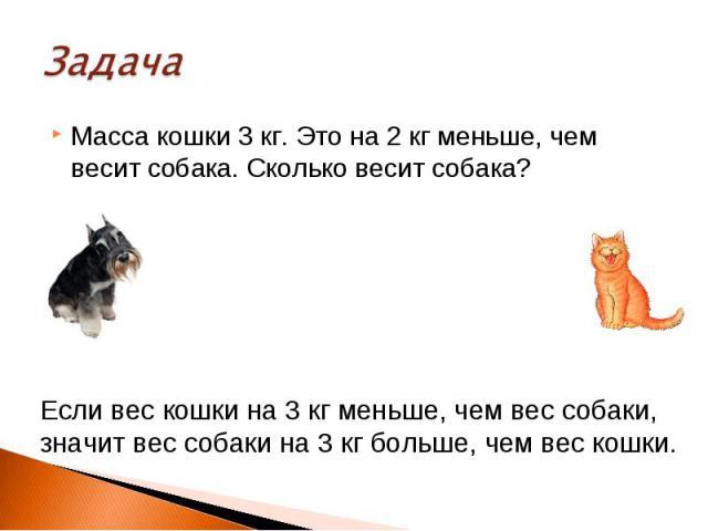 Масса кошки 3 кг. Это на 2 кг меньше, чем весит собака. Сколько весит собака? Если вес кошки на 3 кг меньше, чем вес собаки, значит вес собаки на 3 кг больше, чем вес кошки.
