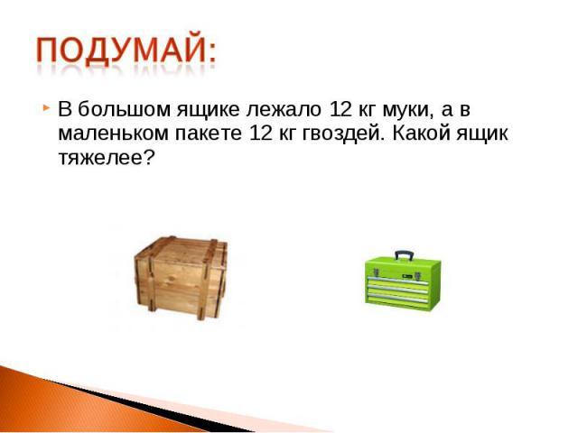 В большом ящике лежало 12 кг муки, а в маленьком пакете 12 кг гвоздей. Какой ящик тяжелее?