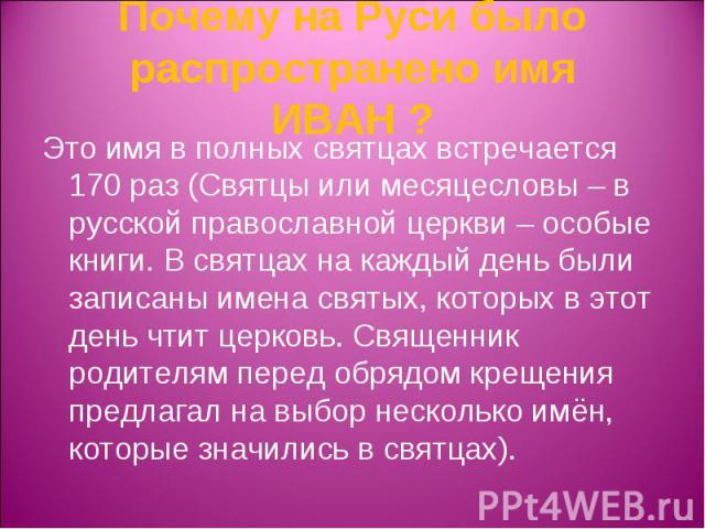 Почему на Руси было распространено имя ИВАН ? Это имя в полных святцах встречается 170 раз (Святцы или месяцесловы – в русской православной церкви – особые книги. В святцах на каждый день были записаны имена святых, которых в этот день чтит церковь.…