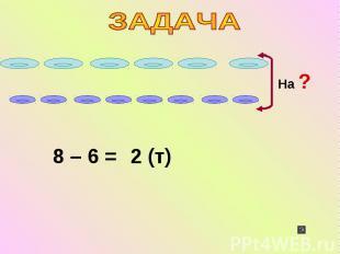 На ? 8 – 6 = 2 (т)