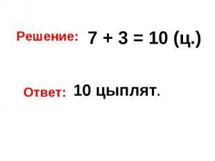 Решение: 7 + 3 = 10 (ц.) Ответ: 10 цыплят.