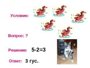 Условие: Вопрос: ? Решение: Ответ: 5-2=3 3 гус.