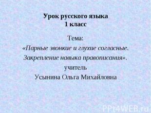Урок русского языка 1 класс Тема: «Парные звонкие и глухие согласные. Закреплени