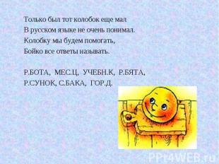 Только был тот колобок еще мал В русском языке не очень понимал. Колобку мы буде
