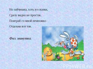 Но зайчишка, хоть из сказки, Сразу видно не простак. Поиграй со мной немножко От