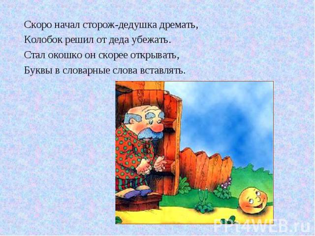 Скоро начал сторож-дедушка дремать, Колобок решил от деда убежать. Стал окошко он скорее открывать, Буквы в словарные слова вставлять.