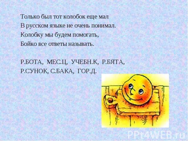 Только был тот колобок еще мал В русском языке не очень понимал. Колобку мы будем помогать, Бойко все ответы называть. Р.БОТА, МЕС.Ц, УЧЕБН.К, Р.БЯТА, Р.СУНОК, С.БАКА, ГОР.Д.