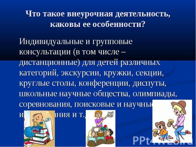 Что такое внеурочная деятельность, каковы ее особенности? Индивидуальные и групповые консультации (в том числе – дистанционные) для детей различных категорий, экскурсии, кружки, секции, круглые столы, конференции, диспуты, школьные научные общества,…