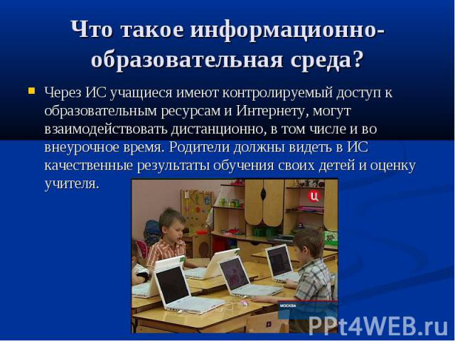 Что такое информационно-образовательная среда? Через ИС учащиеся имеют контролируемый доступ к образовательным ресурсам и Интернету, могут взаимодействовать дистанционно, в том числе и во внеурочное время. Родители должны видеть в ИС качественные ре…