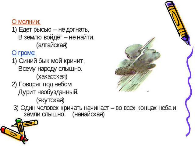 О молнии: 1) Едет рысью – не догнать, В землю войдёт – не найти. (алтайская) О громе: 1) Синий бык мой кричит, Всему народу слышно. (хакасская) 2) Говорят под небом Дурит необузданный. (якутская) 3) Один человек кричать начинает – во всех концах неб…
