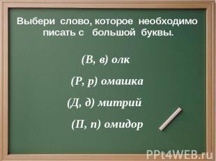 Выбери слово, которое необходимо писать с большой буквы. (В, в) олк (Р, р) омашк