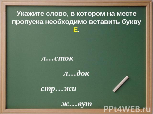 Укажите слово, в котором на месте пропуска необходимо вставить букву Е. л…сток л…док стр…жи ж…вут