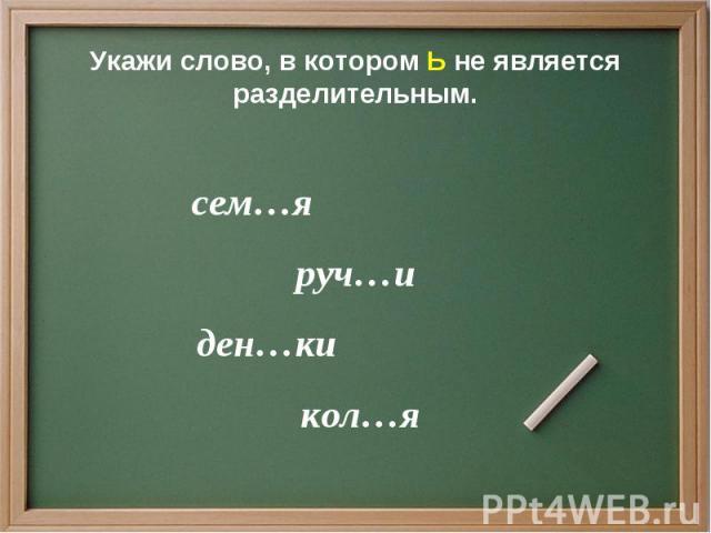 Укажи слово, в котором Ь не является разделительным. сем…я руч…и ден…ки кол…я