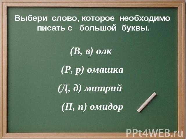 Выбери слово, которое необходимо писать с большой буквы. (В, в) олк (Р, р) омашка (Д, д) митрий (П, п) омидор