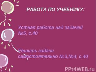 РАБОТА ПО УЧЕБНИКУ: Устная работа над задачей №5, с.40 Решить задачи самостоятел