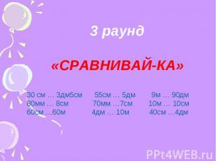 3 раунд «СРАВНИВАЙ-КА» 30 см … 3дм5см 55см … 5дм 9м … 90дм 80мм … 8см 70мм …7см