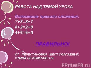 РАБОТА НАД ТЕМОЙ УРОКА Вспомните правило сложения: 7+3=3+7 8+2=2+8 4+6=6+4 ПРАВИ
